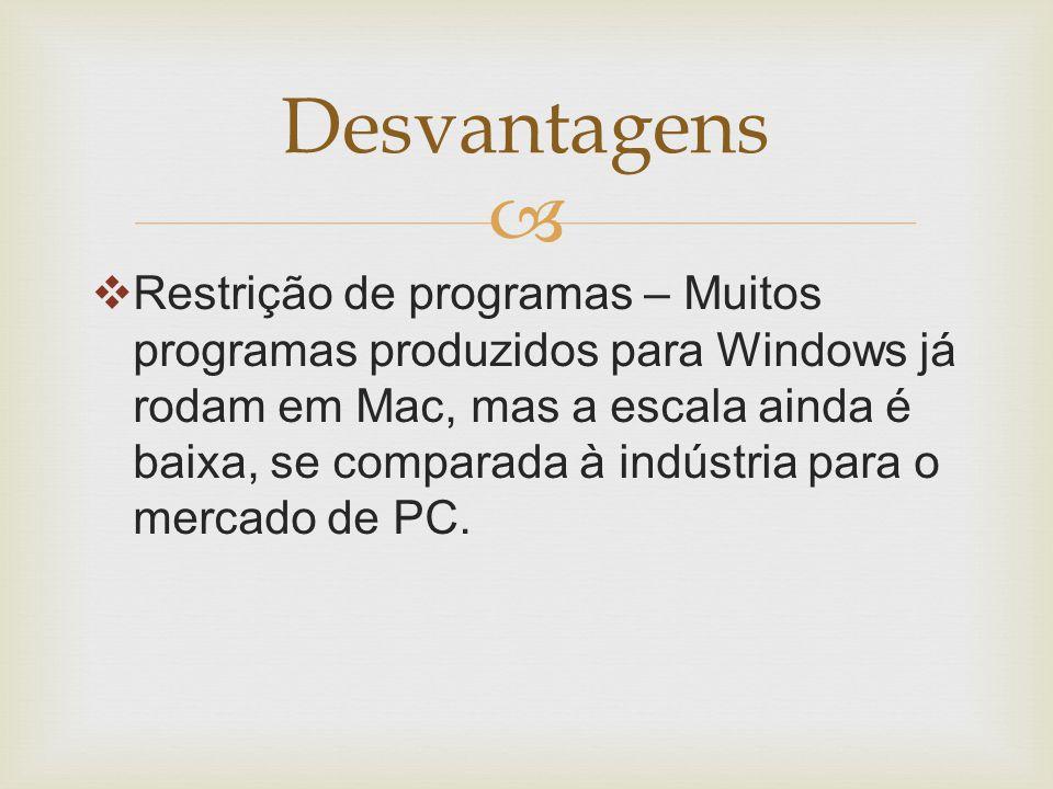   Restrição de programas – Muitos programas produzidos para Windows já rodam em Mac, mas a escala ainda é baixa, se comparada à indústria para o mercado de PC.