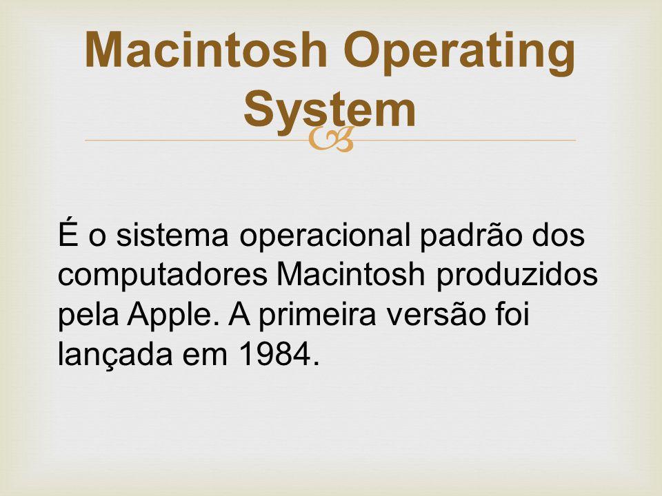  É o sistema operacional padrão dos computadores Macintosh produzidos pela Apple. A primeira versão foi lançada em 1984. Macintosh Operating System