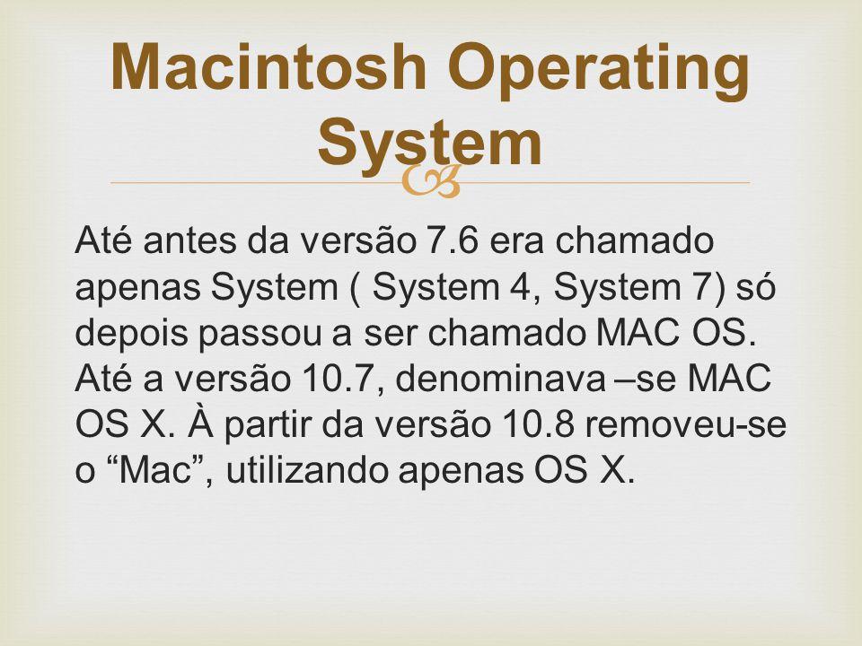  Até antes da versão 7.6 era chamado apenas System ( System 4, System 7) só depois passou a ser chamado MAC OS. Até a versão 10.7, denominava –se MAC