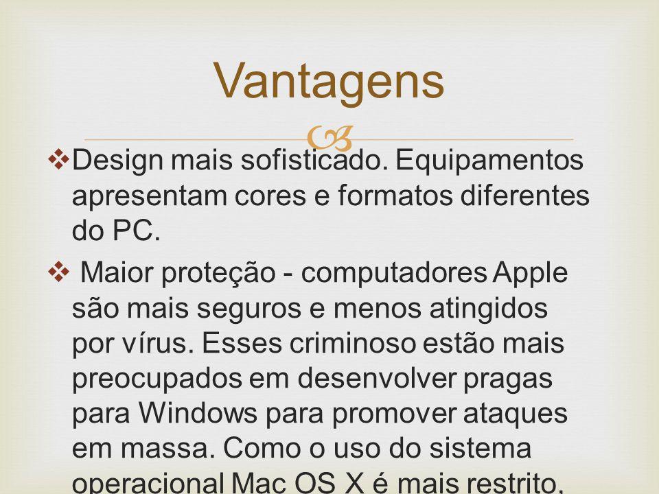   Design mais sofisticado. Equipamentos apresentam cores e formatos diferentes do PC.  Maior proteção - computadores Apple são mais seguros e menos
