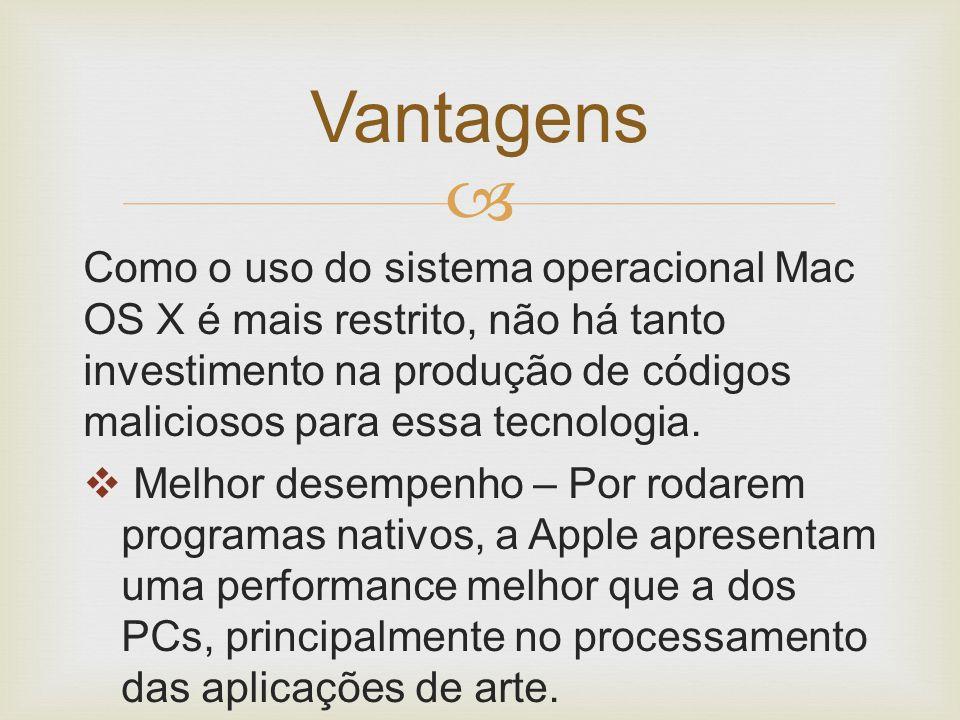  Como o uso do sistema operacional Mac OS X é mais restrito, não há tanto investimento na produção de códigos maliciosos para essa tecnologia.  Melh