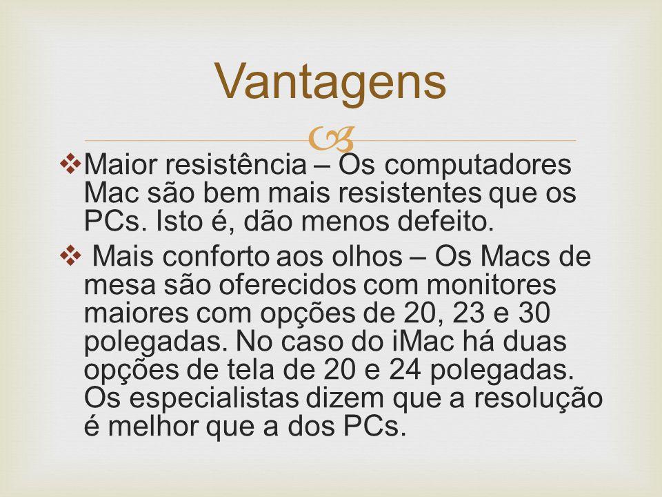   Maior resistência – Os computadores Mac são bem mais resistentes que os PCs. Isto é, dão menos defeito.  Mais conforto aos olhos – Os Macs de mes