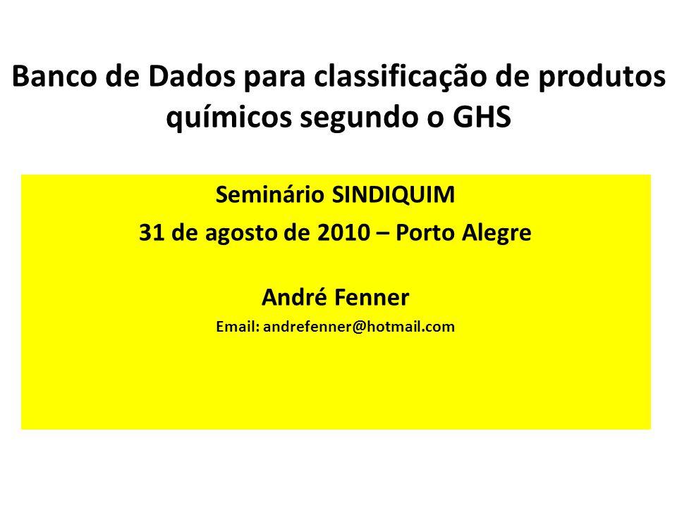 Banco de Dados para classificação de produtos químicos segundo o GHS Seminário SINDIQUIM 31 de agosto de 2010 – Porto Alegre André Fenner Email: andrefenner@hotmail.com