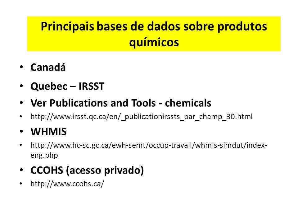 Principais bases de dados sobre produtos químicos Canadá Quebec – IRSST Ver Publications and Tools - chemicals http://www.irsst.qc.ca/en/_publicationirssts_par_champ_30.html WHMIS http://www.hc-sc.gc.ca/ewh-semt/occup-travail/whmis-simdut/index- eng.php CCOHS (acesso privado) http://www.ccohs.ca/