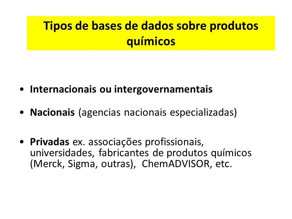 Tipos de bases de dados sobre produtos químicos Internacionais ou intergovernamentais Nacionais (agencias nacionais especializadas) Privadas ex.
