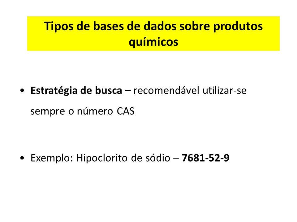 Tipos de bases de dados sobre produtos químicos Estratégia de busca – recomendável utilizar-se sempre o número CAS Exemplo: Hipoclorito de sódio – 7681-52-9