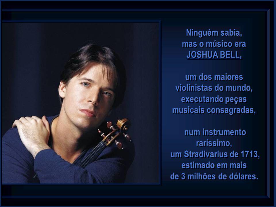 Ninguém sabia, mas o músico era JOSHUA BELL, um dos maiores violinistas do mundo, executando peças musicais consagradas, num instrumento raríssimo, um Stradivarius de 1713, estimado em mais de 3 milhões de dólares.