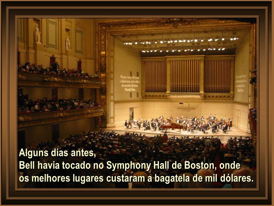 Alguns dias antes, Bell havia tocado no Symphony Hall de Boston, onde os melhores lugares custaram a bagatela de mil dólares.