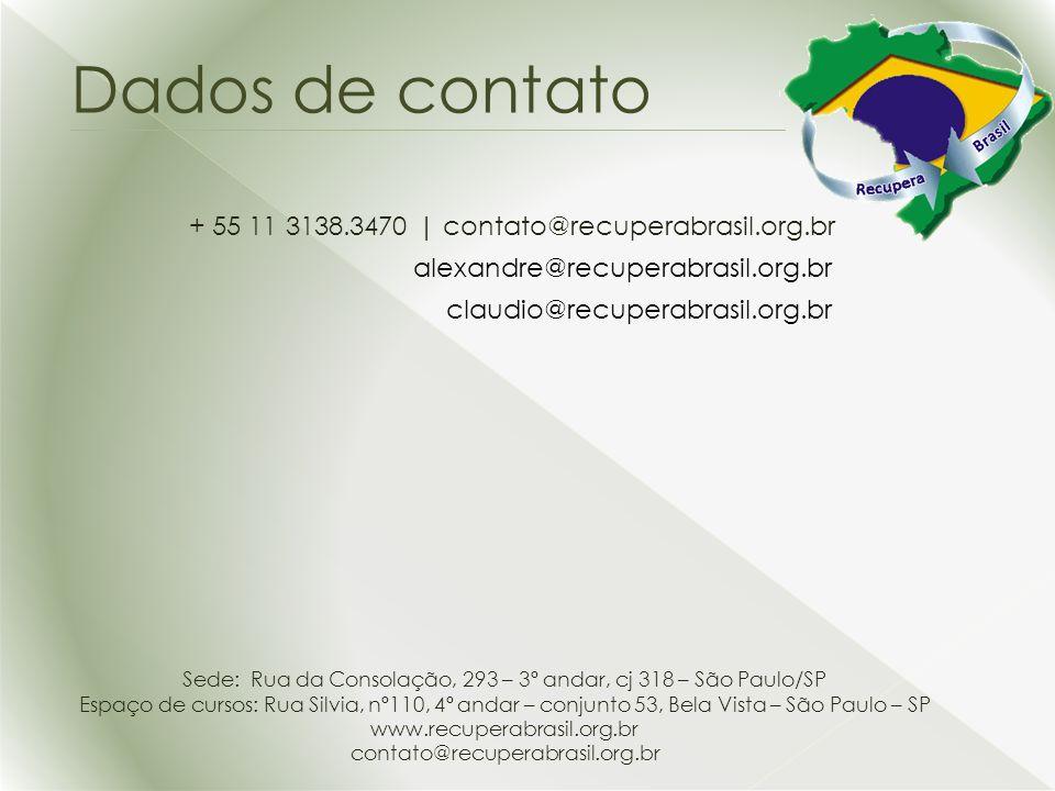+ 55 11 3138.3470 | contato@recuperabrasil.org.br Dados de contato alexandre@recuperabrasil.org.br claudio@recuperabrasil.org.br Sede: Rua da Consolação, 293 – 3º andar, cj 318 – São Paulo/SP Espaço de cursos: Rua Silvia, nº110, 4º andar – conjunto 53, Bela Vista – São Paulo – SP www.recuperabrasil.org.br contato@recuperabrasil.org.br