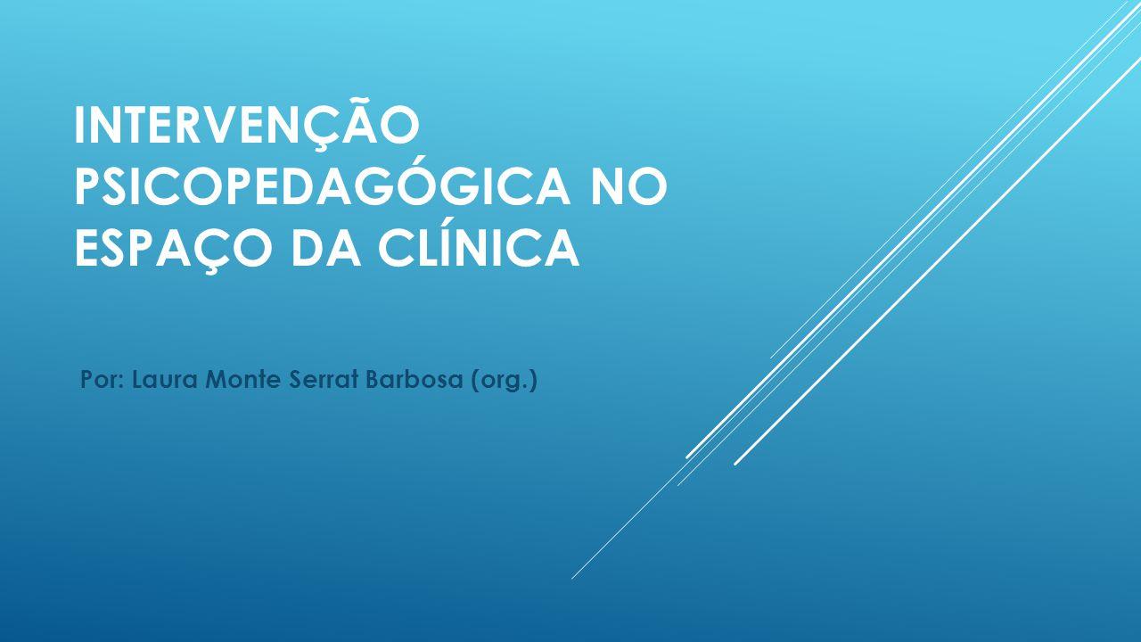 INTERVENÇÃO PSICOPEDAGÓGICA NO ESPAÇO DA CLÍNICA Por: Laura Monte Serrat Barbosa (org.)