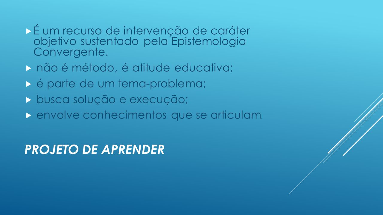 PROJETO DE APRENDER  É um recurso de intervenção de caráter objetivo sustentado pela Epistemologia Convergente.