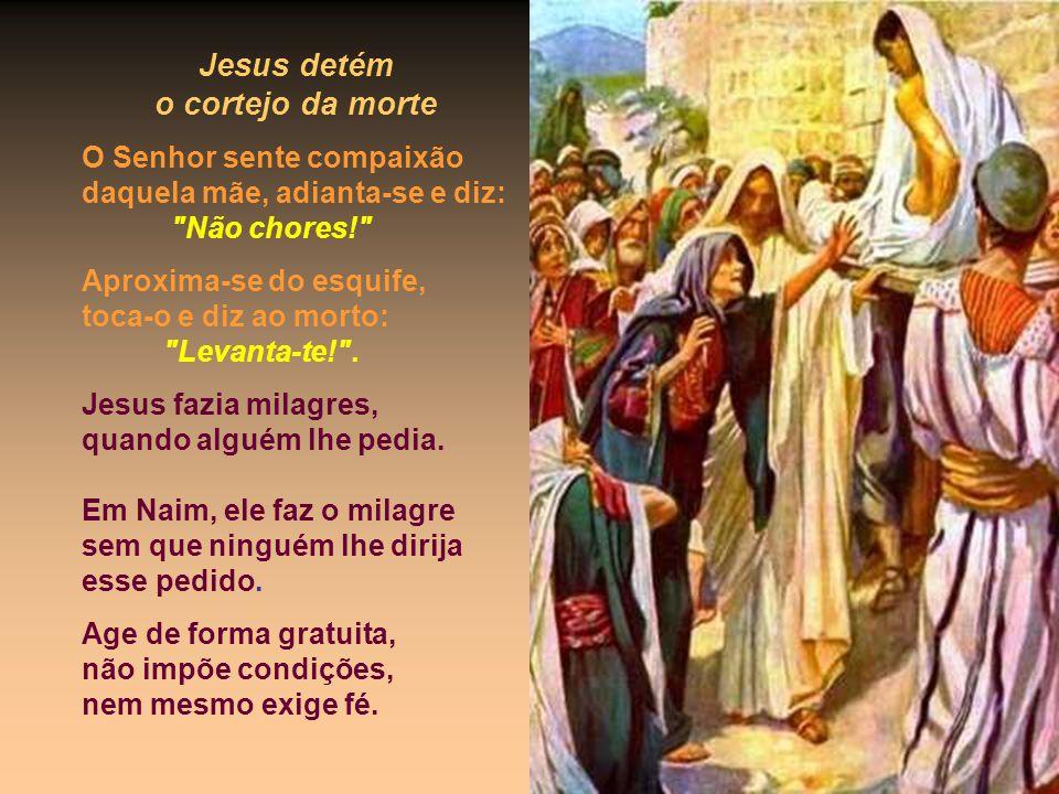 Jesus detém o cortejo da morte O Senhor sente compaixão daquela mãe, adianta-se e diz: Não chores! Aproxima-se do esquife, toca-o e diz ao morto: Levanta-te! .