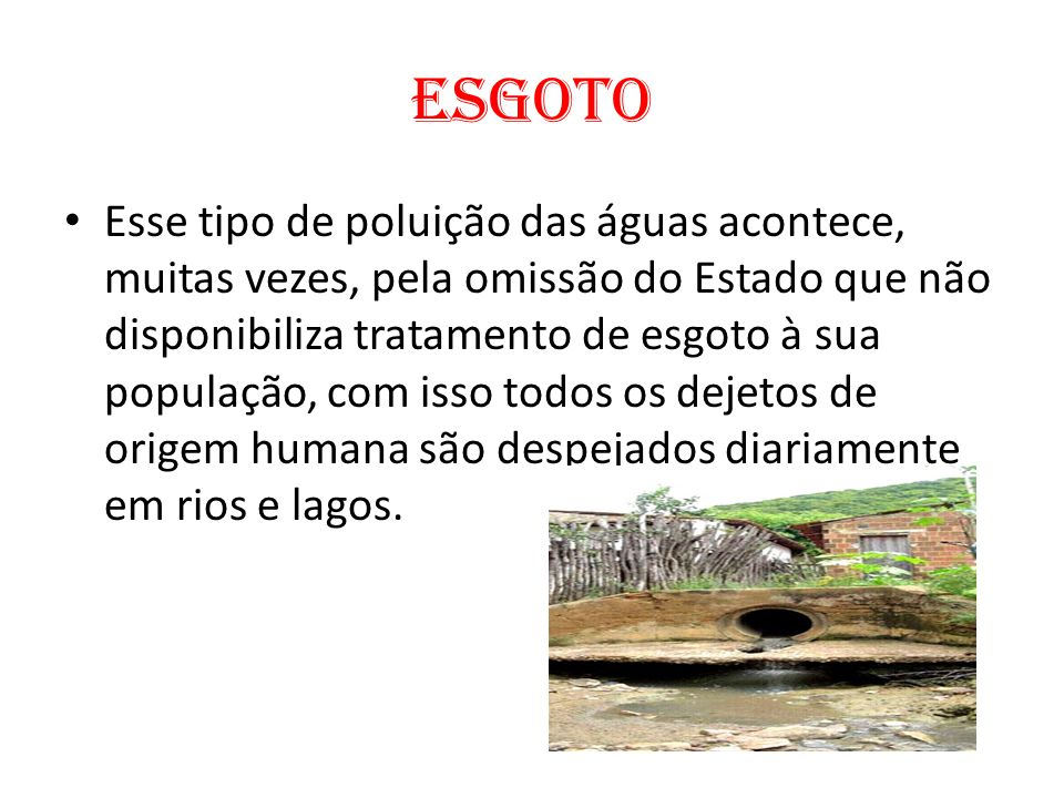 Esgoto Esse tipo de poluição das águas acontece, muitas vezes, pela omissão do Estado que não disponibiliza tratamento de esgoto à sua população, com