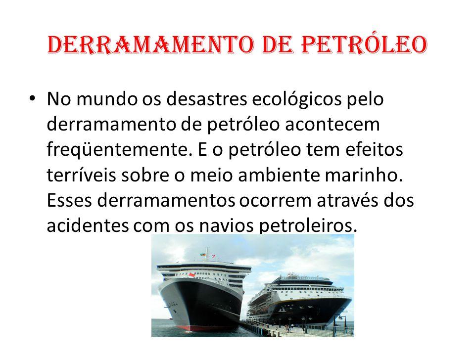 Derramamento de Petróleo No mundo os desastres ecológicos pelo derramamento de petróleo acontecem freqüentemente. E o petróleo tem efeitos terríveis s
