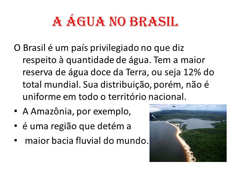 A água no Brasil O Brasil é um país privilegiado no que diz respeito à quantidade de água. Tem a maior reserva de água doce da Terra, ou seja 12% do t