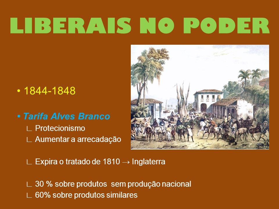 LIBERAIS NO PODER 1844-1848 Tarifa Alves Branco ∟ Protecionismo ∟ Aumentar a arrecadação ∟ Expira o tratado de 1810 → Inglaterra ∟ 30 % sobre produtos
