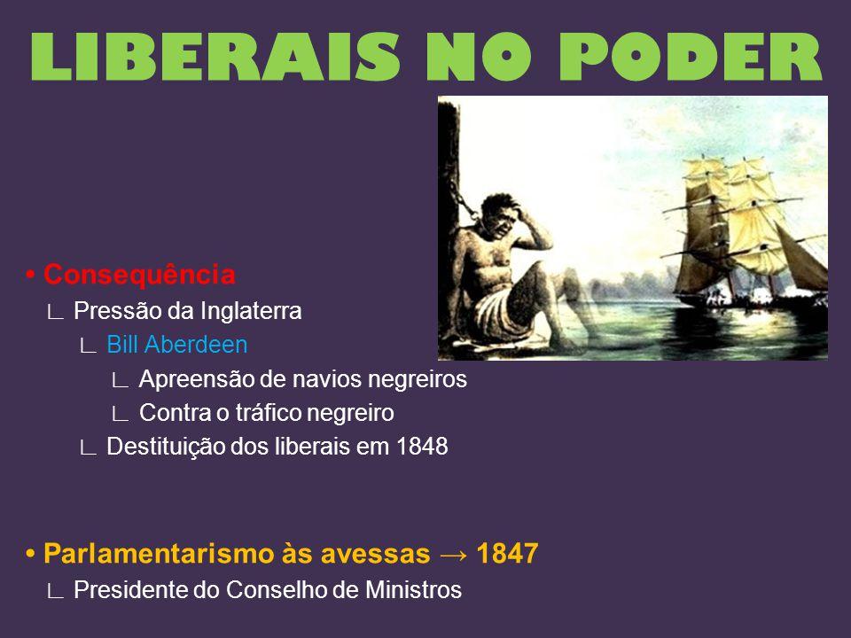 Consequência ∟ Pressão da Inglaterra ∟ Bill Aberdeen ∟ Apreensão de navios negreiros ∟ Contra o tráfico negreiro ∟ Destituição dos liberais em 1848 Pa
