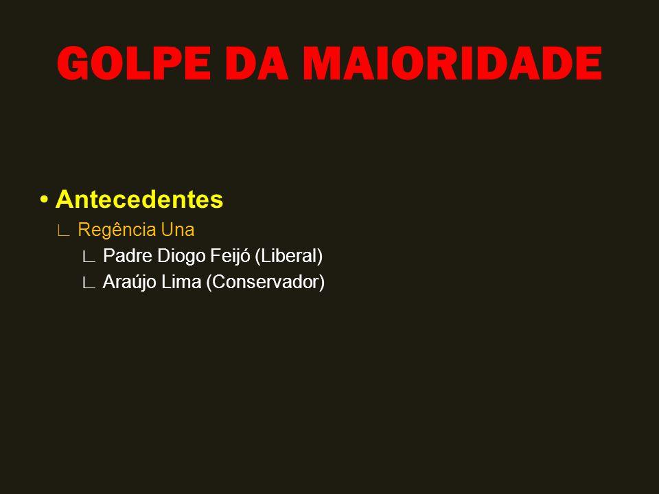 GOLPE DA MAIORIDADE Antecedentes ∟ Regência Una ∟ Padre Diogo Feijó (Liberal) ∟ Araújo Lima (Conservador)