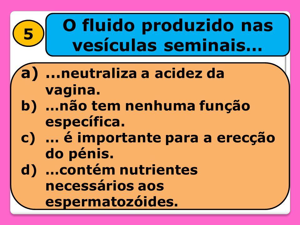 5 O fluido produzido nas vesículas seminais… a)… neutraliza a acidez da vagina. b)…não tem nenhuma função específica. c)… é importante para a erecção