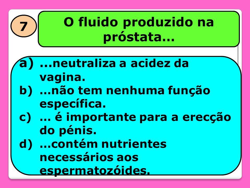 7 O fluido produzido na próstata… a)… neutraliza a acidez da vagina. b)…não tem nenhuma função específica. c)… é importante para a erecção do pénis. d
