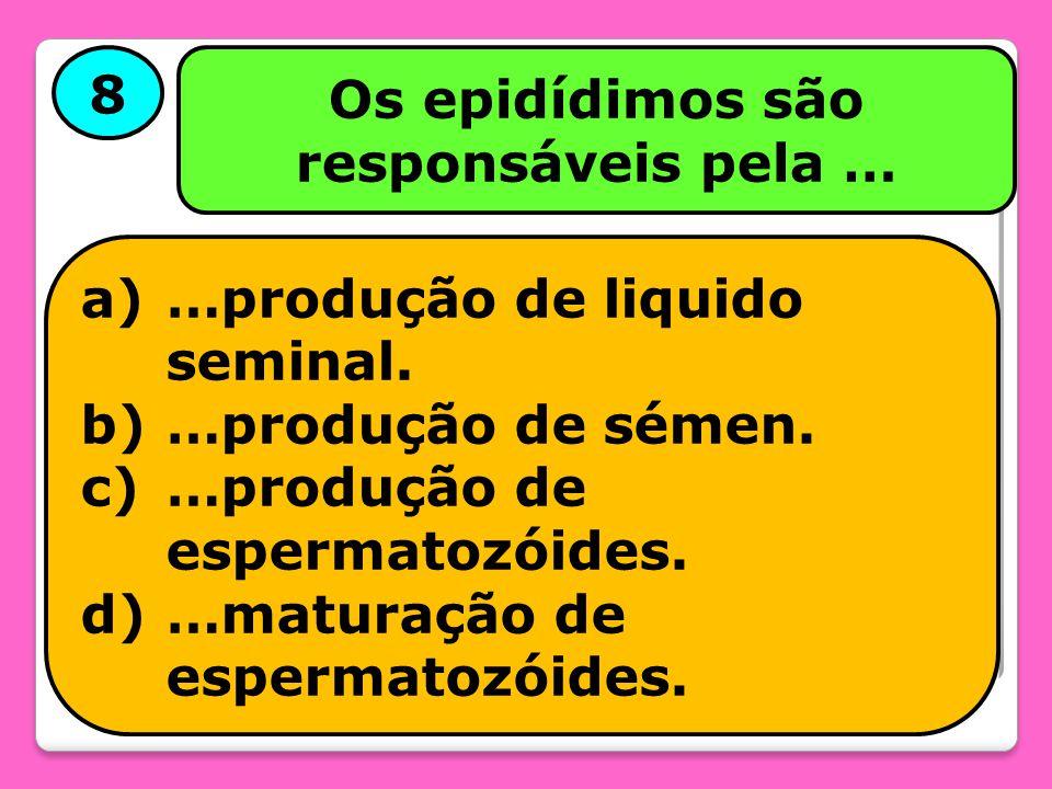 8 Os epidídimos são responsáveis pela … a)…produção de liquido seminal. b)…produção de sémen. c)…produção de espermatozóides. d)…maturação de espermat