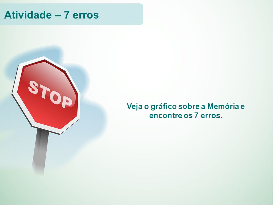 Veja o gráfico sobre a Memória e encontre os 7 erros. Atividade – 7 erros
