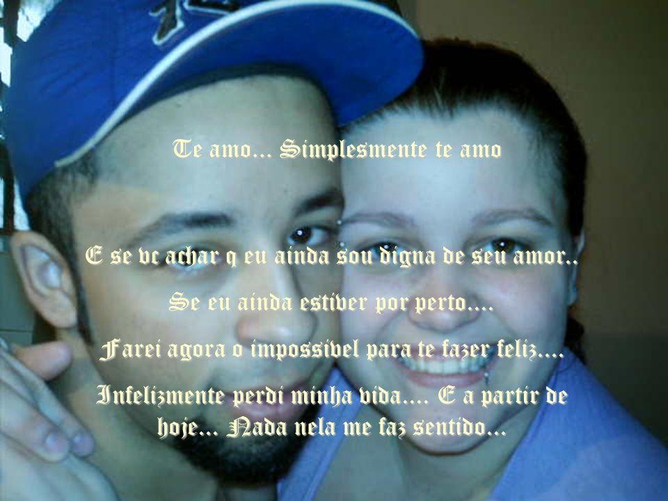 Te amo...Simplesmente te amo E se vc achar q eu ainda sou digna de seu amor..