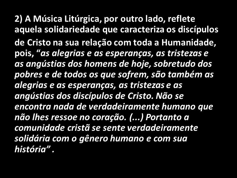 2) A Música Litúrgica, por outro lado, reflete aquela solidariedade que caracteriza os discípulos de Cristo na sua relação com toda a Humanidade, pois