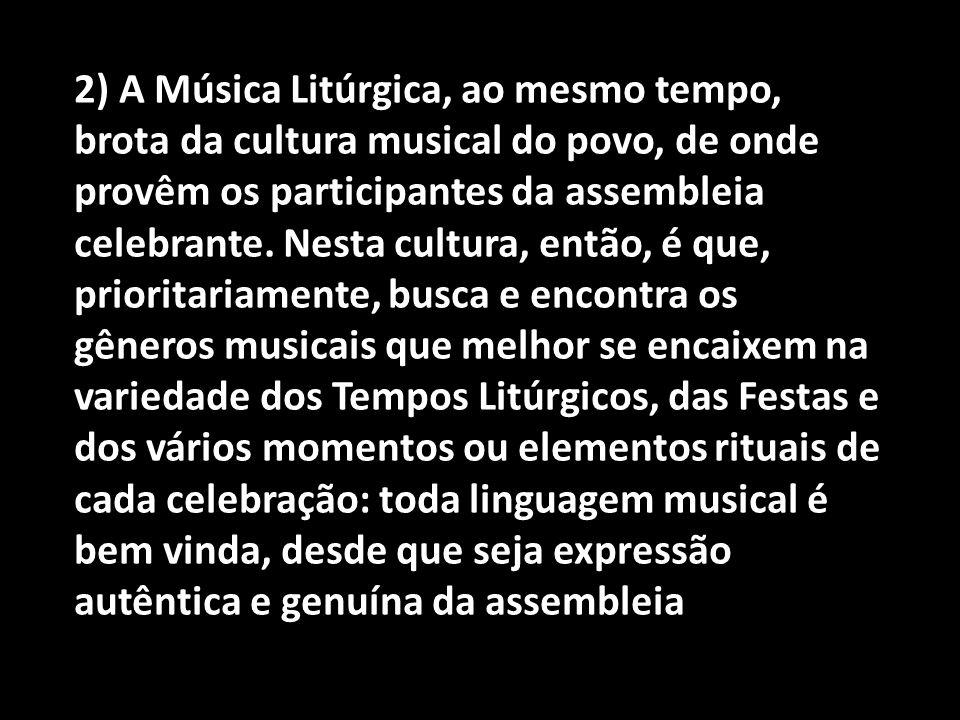 2) A Música Litúrgica, ao mesmo tempo, brota da cultura musical do povo, de onde provêm os participantes da assembleia celebrante. Nesta cultura, entã