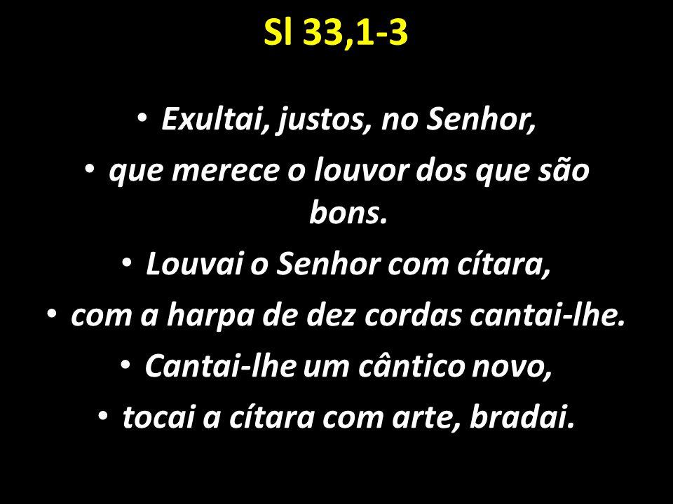 Sl 33,1-3 Exultai, justos, no Senhor, que merece o louvor dos que são bons. Louvai o Senhor com cítara, com a harpa de dez cordas cantai-lhe. Cantai-l