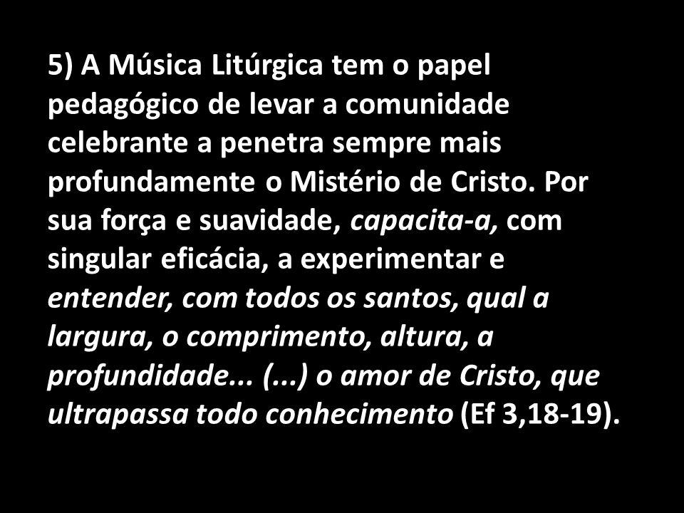 5) A Música Litúrgica tem o papel pedagógico de levar a comunidade celebrante a penetra sempre mais profundamente o Mistério de Cristo. Por sua força