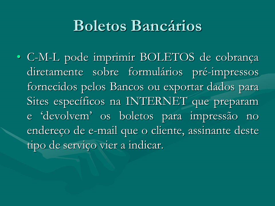 Boletos Bancários C-M-L pode imprimir BOLETOS de cobrança diretamente sobre formulários pré-impressos fornecidos pelos Bancos ou exportar dados para Sites específicos na INTERNET que preparam e 'devolvem' os boletos para impressão no endereço de e-mail que o cliente, assinante deste tipo de serviço vier a indicar.C-M-L pode imprimir BOLETOS de cobrança diretamente sobre formulários pré-impressos fornecidos pelos Bancos ou exportar dados para Sites específicos na INTERNET que preparam e 'devolvem' os boletos para impressão no endereço de e-mail que o cliente, assinante deste tipo de serviço vier a indicar.