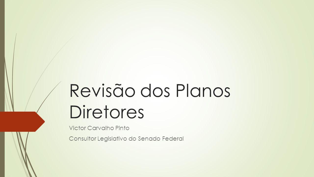 Revisão dos Planos Diretores Victor Carvalho Pinto Consultor Legislativo do Senado Federal