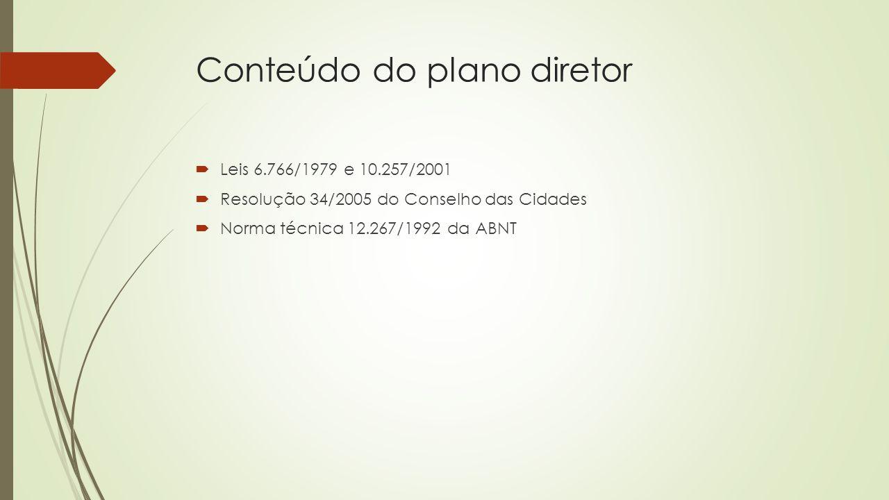 Conteúdo do plano diretor  Leis 6.766/1979 e 10.257/2001  Resolução 34/2005 do Conselho das Cidades  Norma técnica 12.267/1992 da ABNT