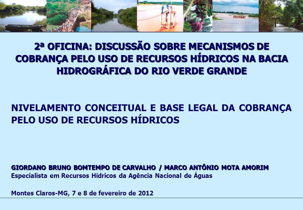 2ª OFICINA: DISCUSSÃO SOBRE MECANISMOS DE COBRANÇA PELO USO DE RECURSOS HÍDRICOS NA BACIA HIDROGRÁFICA DO RIO VERDE GRANDE NIVELAMENTO CONCEITUAL E BASE LEGAL DA COBRANÇA PELO USO DE RECURSOS HÍDRICOS GIORDANO BRUNO BOMTEMPO DE CARVALHO / MARCO ANTÔNIO MOTA AMORIM Especialista em Recursos Hídricos da Agência Nacional de Águas Montes Claros-MG, 7 e 8 de fevereiro de 2012