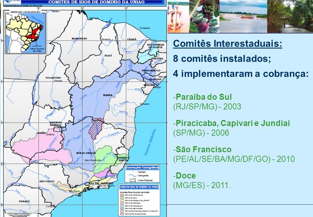 Comitês Interestaduais: 8 comitês instalados; 4 implementaram a cobrança: -Paraíba do Sul (RJ/SP/MG) - 2003 -Piracicaba, Capivari e Jundiaí (SP/MG) - 2006 -São Francisco (PE/AL/SE/BA/MG/DF/GO) - 2010 -Doce (MG/ES) - 2011.