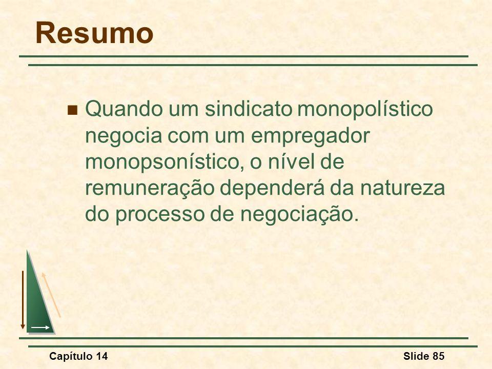 Capítulo 14Slide 85 Resumo Quando um sindicato monopolístico negocia com um empregador monopsonístico, o nível de remuneração dependerá da natureza do processo de negociação.