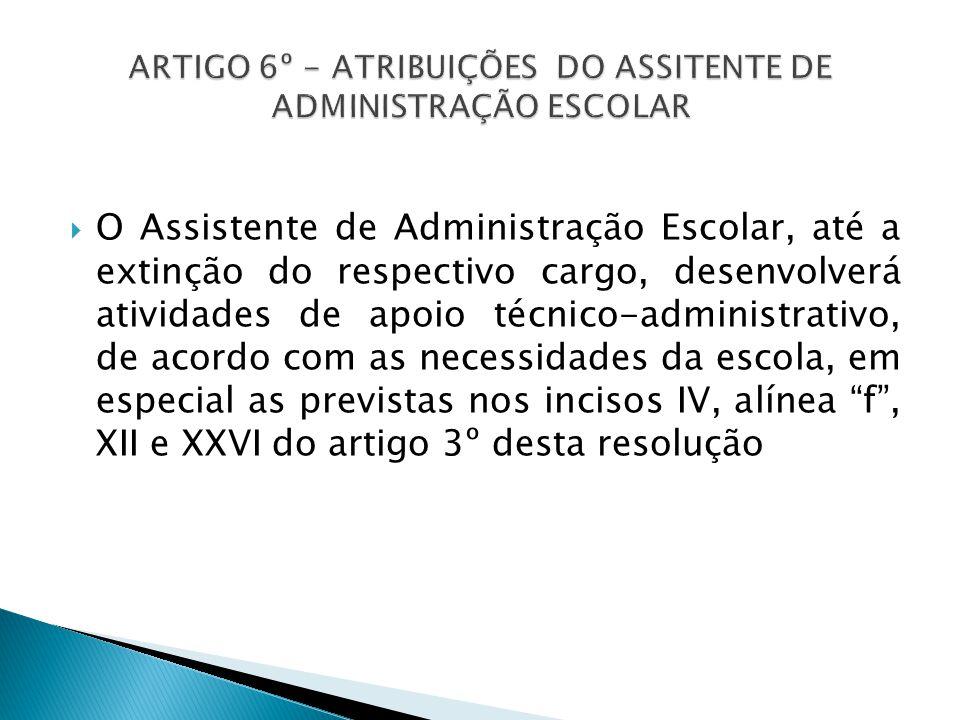  O Assistente de Administração Escolar, até a extinção do respectivo cargo, desenvolverá atividades de apoio técnico-administrativo, de acordo com as necessidades da escola, em especial as previstas nos incisos IV, alínea f , XII e XXVI do artigo 3º desta resolução