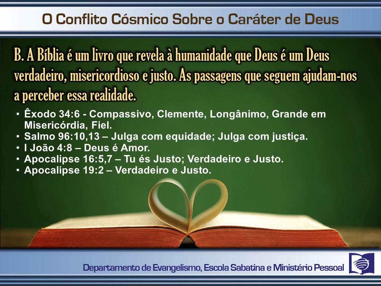 Êxodo 34:6 - Compassivo, Clemente, Longânimo, Grande em Misericórdia, Fiel. Salmo 96:10,13 – Julga com equidade; Julga com justiça. I João 4:8 – Deus
