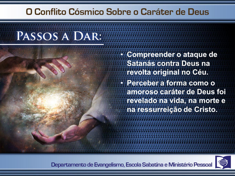 Compreender o ataque de Satanás contra Deus na revolta original no Céu. Perceber a forma como o amoroso caráter de Deus foi revelado na vida, na morte