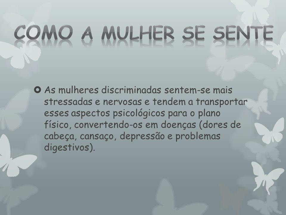  As mulheres discriminadas sentem-se mais stressadas e nervosas e tendem a transportar esses aspectos psicológicos para o plano físico, convertendo-o