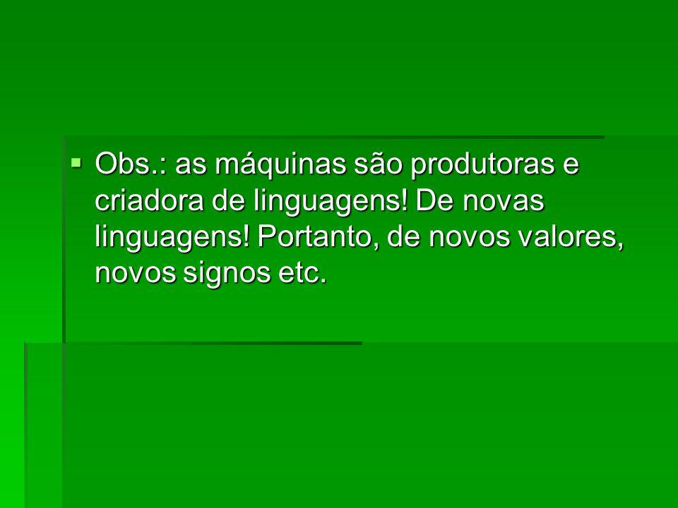  Obs.: as máquinas são produtoras e criadora de linguagens! De novas linguagens! Portanto, de novos valores, novos signos etc.