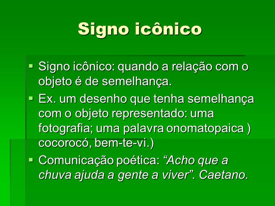 Signo icônico  Signo icônico: quando a relação com o objeto é de semelhança.  Ex. um desenho que tenha semelhança com o objeto representado: uma fot