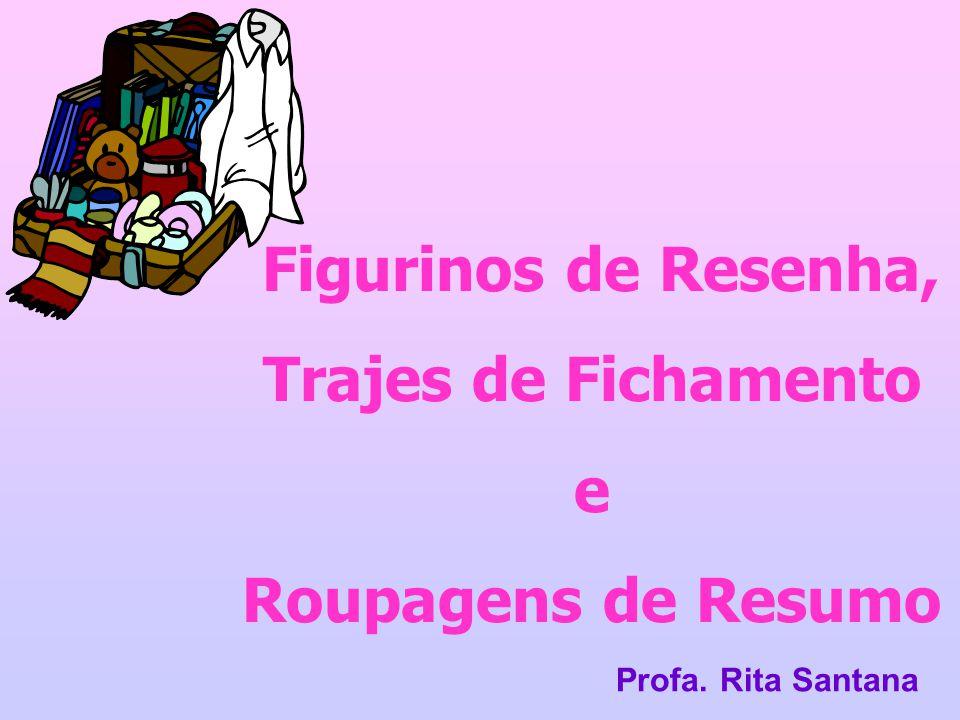 Figurinos de Resenha, Trajes de Fichamento e Roupagens de Resumo Profa. Rita Santana