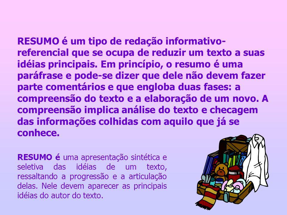 RESUMO é um tipo de redação informativo- referencial que se ocupa de reduzir um texto a suas idéias principais. Em princípio, o resumo é uma paráfrase