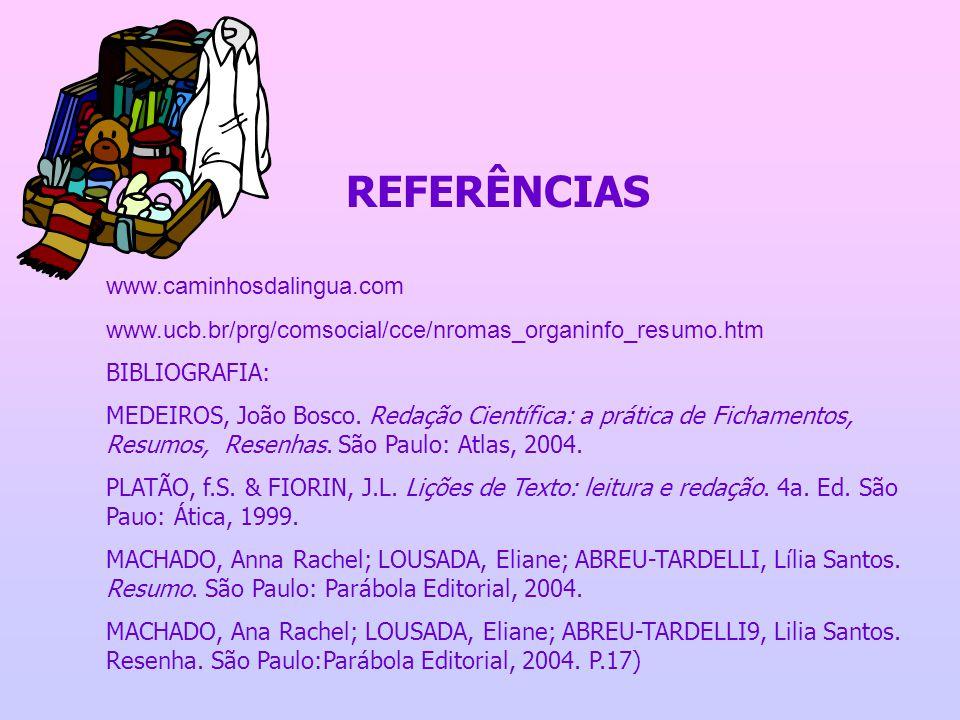 REFERÊNCIAS www.caminhosdalingua.com www.ucb.br/prg/comsocial/cce/nromas_organinfo_resumo.htm BIBLIOGRAFIA: MEDEIROS, João Bosco. Redação Científica: