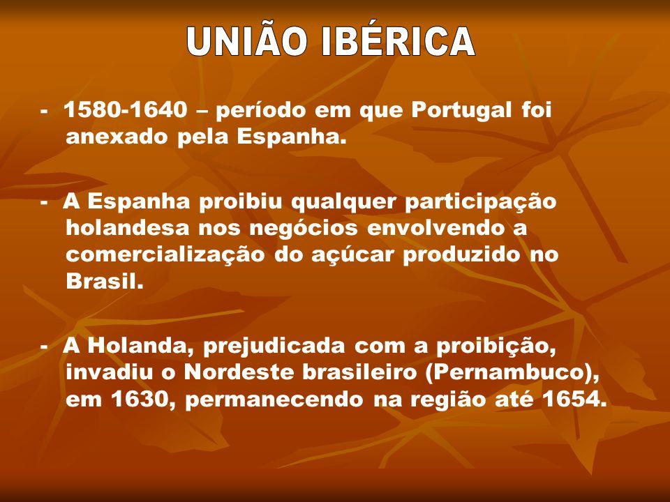 - 1580-1640 – período em que Portugal foi anexado pela Espanha. - A Espanha proibiu qualquer participação holandesa nos negócios envolvendo a comercia