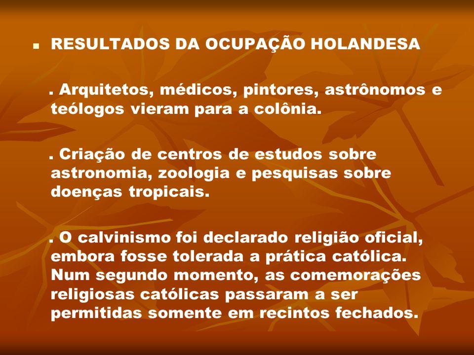 RESULTADOS DA OCUPAÇÃO HOLANDESA. Arquitetos, médicos, pintores, astrônomos e teólogos vieram para a colônia.. Criação de centros de estudos sobre ast