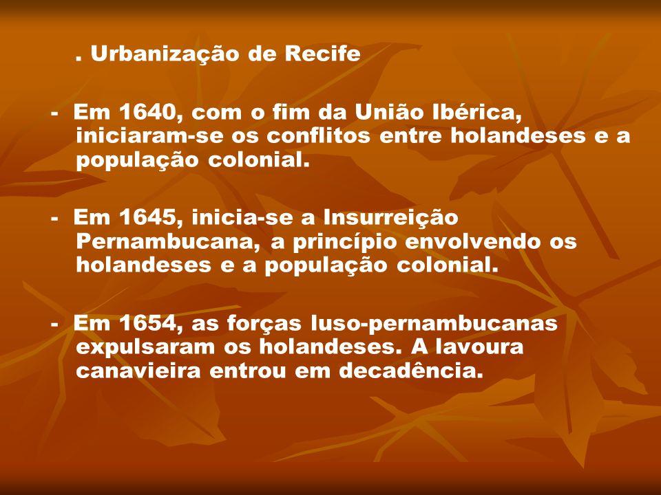 . Urbanização de Recife - Em 1640, com o fim da União Ibérica, iniciaram-se os conflitos entre holandeses e a população colonial. - Em 1645, inicia-se
