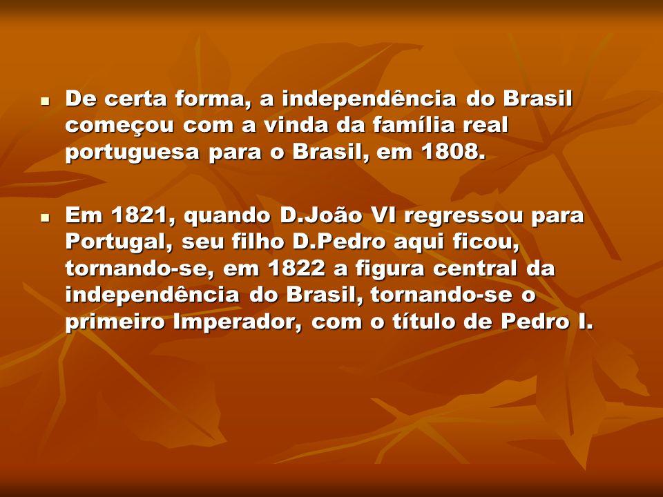 De certa forma, a independência do Brasil começou com a vinda da família real portuguesa para o Brasil, em 1808. De certa forma, a independência do Br